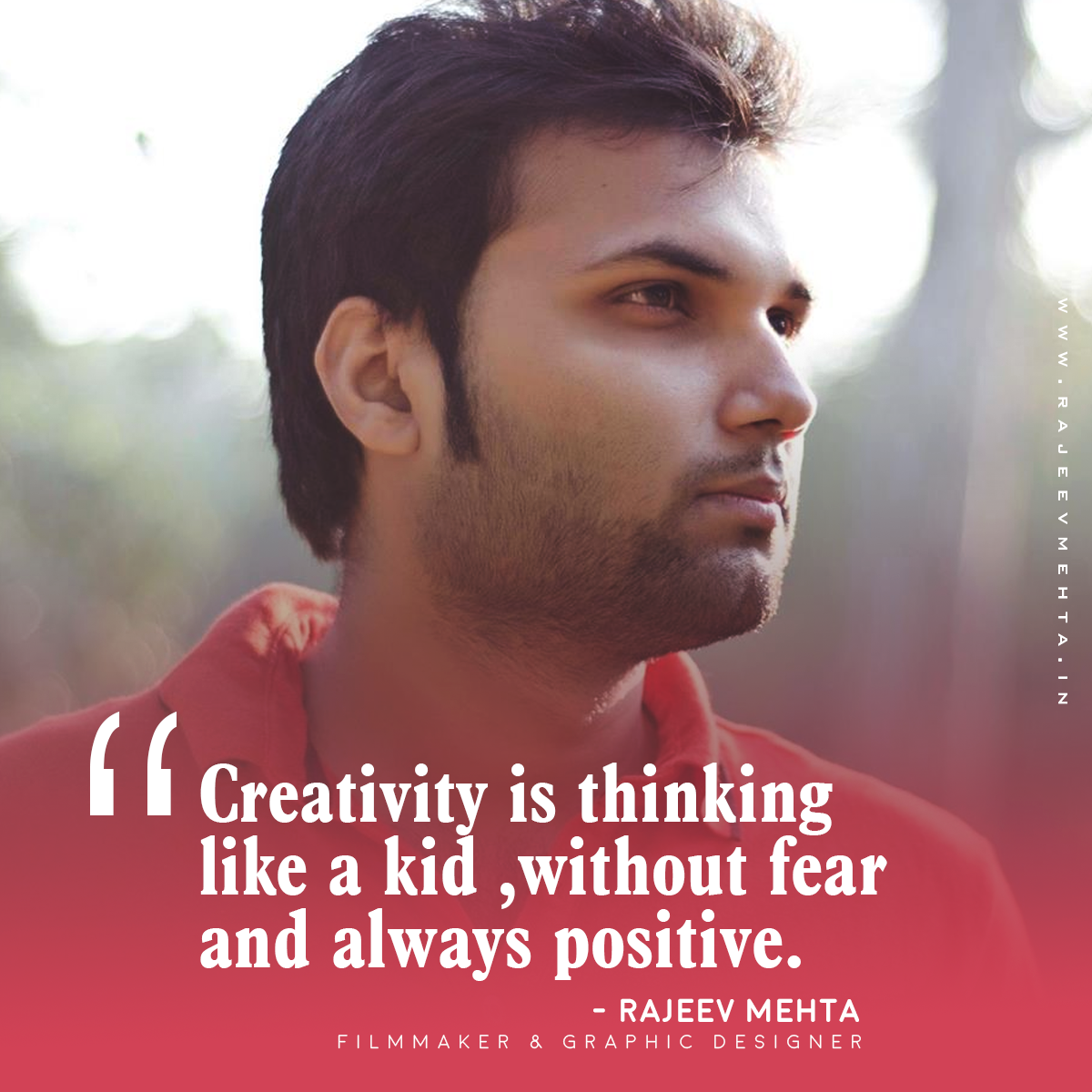 Creativity is thinking like a kid , without fear and always positive. - Rajeev Mehta (Filmmaker and Graphic Designer)