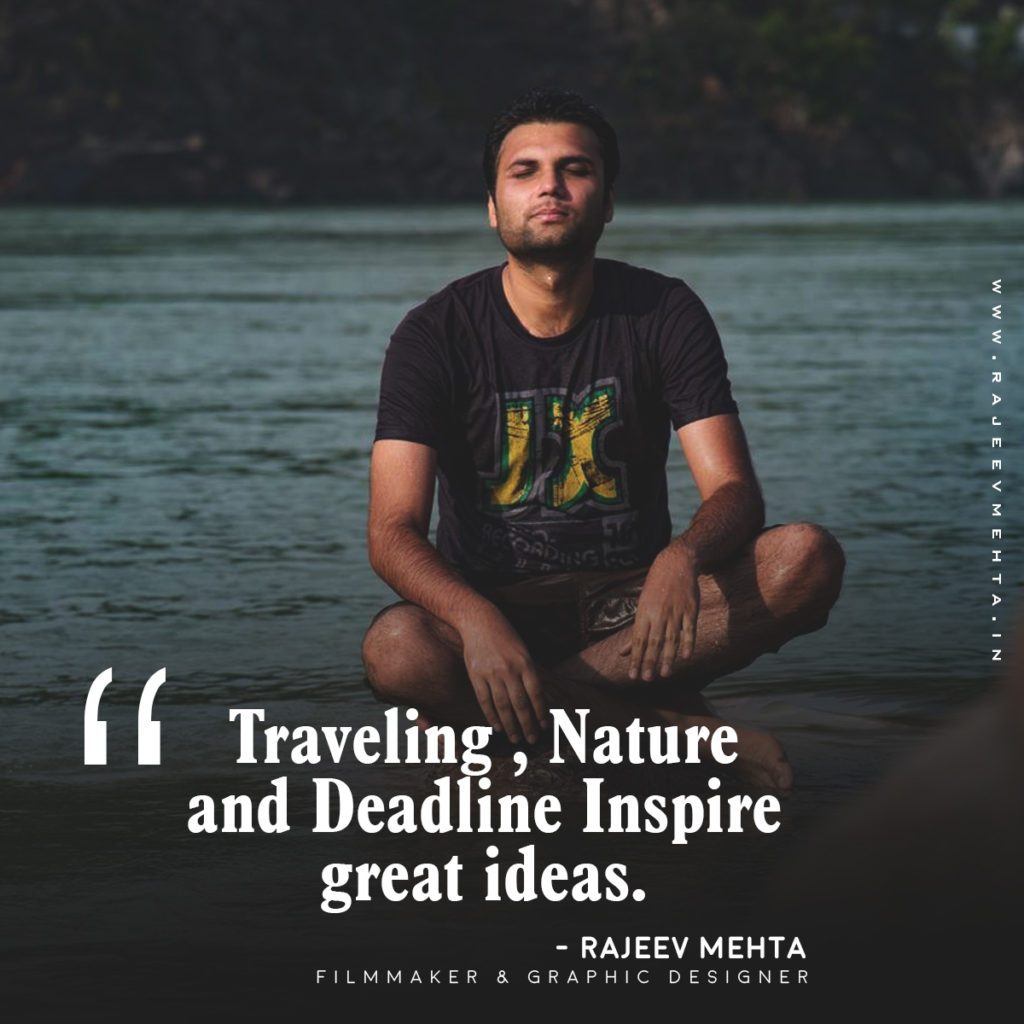 Traveling , Nature and Deadline Inspire great ideas -   Rajeev Mehta (Filmmaker and Graphic Designer)